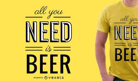 Todo lo que usted necesita es diseño de la camiseta de la cerveza