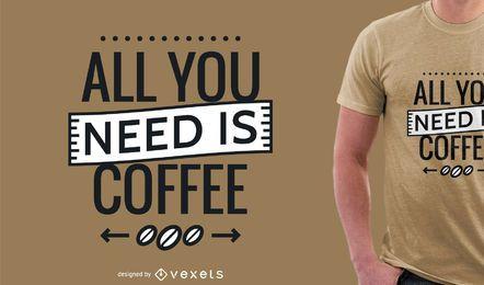 Tudo o que você precisa é design de camiseta de café