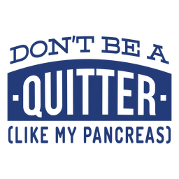 Don't be a quitter like my pancreas badge sticker