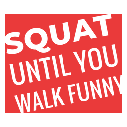 Squat until you walk funny workout phrase