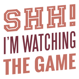 Shh i'm watching the game lettering